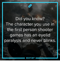 Memes, Shooters, and Game: Did you know?  The character you use in  the first person shooter  games has an eyelid  paralysis and never blinks.  8SHIT NET Now you know.