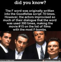 Amazon, Apple, and Facebook: did you know?  The F word was originally written  into the Goodfellas script 70 times.  However, the actors improvised s<o  much of their dialogue that the wored  was used 300 times, making the  movie #15 on the list of films  with the most F-bombs.  PHOTO: POPMATTERS  DIDYOUKNOWBLOG.COM It's all about improvising 📽 movies fword cussing moviescript 📢 Share the knowledge! Tag your friends in the comments. ➖➖➖➖➖➖➖➖➖➖➖ Want more Did You Know(s)? ➡📓 Buy our book on Amazon: [LINK IN BIO] ➡📱 Download our App: http:-apple.co-2i9iX0u ➡📩 Get daily text message alerts: http:-Fact-Snacks.com ➡📩 Free email newsletter: http:-DidYouKnowFacts.com-Sign-Up- ➖➖➖➖➖➖➖➖➖➖➖ We post different content across our channels. Follow us so you don't miss out! 📍http:-facebook.com-didyouknowblog 📍http:-twitter.com-didyouknowfacts ➖➖➖➖➖➖➖➖➖➖➖ DYN FACTS TRIVIA TIL DIDYOUKNOW NOWIKNOW
