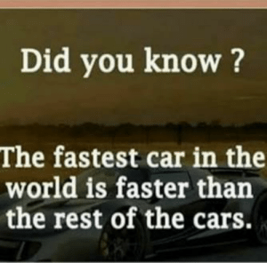 Cars, Dank, and Memes: Did you know?  The fastest car in the  world is faster than  the rest of the cars. This shocked me a lot by xPlicitRaven MORE MEMES