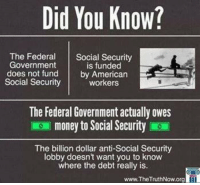 ~Hollywood: Did You Know?  The Federal  Social Security  Government  is funded  does not fund  by American  Social Security  workers  The Federal Government actually owes  money to Social Security  The billion dollar anti-Social Security  lobby doesn't want you to know  where the debt really is.  www.The TruthNow.org ~Hollywood