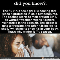 Amazon, Apple, and Facebook: did you know?  The flu virus has a gel-like coating that  keeps it protected in cold temperatures.  The coating starts to melt around 72° F,  so warmer weather means it's more  vulnerable in the open air. The closer it  gets to freezing, the safer it is inside its  'shell,' which melts once it's in your body  That's why winter is flu season.  PHOTO: ISTOCK  DIDYOUKNOWFACTS.COM Stay healthy out there 🤧😷🤒 flu fluseason flushot health 📢 Share the knowledge! Tag your friends in the comments. ➖➖➖➖➖➖➖➖➖➖➖ Want more Did You Know(s)? ➡📓 Buy our book on Amazon: [LINK IN BIO] ➡📱 Download our App: http:-apple.co-2i9iX0u ➡📩 Get daily text message alerts: http:-Fact-Snacks.com ➡📩 Free email newsletter: http:-DidYouKnowFacts.com-Sign-Up- ➖➖➖➖➖➖➖➖➖➖➖ We post different content across our channels. Follow us so you don't miss out! 📍http:-facebook.com-didyouknowblog 📍http:-twitter.com-didyouknowfacts ➖➖➖➖➖➖➖➖➖➖➖ DYN FACTS TRIVIA TIL DIDYOUKNOW NOWIKNOW