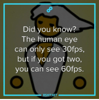Human master race \m/: Did you know?  The human eye  can only see 30fps,  but if you got two,  you can see 60fps  SHIT NET Human master race \m/