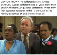 Family, Memes, and Black: DID YOU KNOW? The Jeffersons stars, ISABEL  SANFORD (Louise Jefferson) was 21 years older than  SHERMAN HEMSLEY (George Jefferson). When they  first appeared together in the TV show, All In The  Family, Isabel was 56 and Sherman was 35 Do not, I repeat DO NOT sleep on Weezy Jefferson. Looking like the definition of Black.Don't.Crack. IsabelSanford❤ theblaquelioness