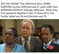 Family, Memes, and Stars: DID YOU KNOW? The Jeffersons stars, ISABEL  SANFORD (Louise Jefferson) was 21 years older than  SHERMAN HEMSLEY (George Jefferson). When they  first appeared together in the TV show, All In The  Family, Isabel was 56 and Sherman was 35.