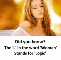 Logic: Did you know?  The 'L' in the word 'Woman'  Stands for 'Logic'