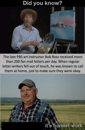 Keeps on giving by MunaN15 MORE MEMES: Did you know?  The late PBS art instructor Bob Ross received more  than 200 fan mail letters per day. When regular  letter-writers fell out of touch, he was known to call  them at home, just to make sure they were okay.  it's honest work Keeps on giving by MunaN15 MORE MEMES
