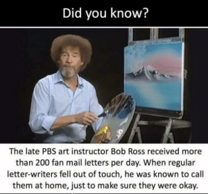 He just keeps giving 🥰: Did you know?  The late PBS art instructor Bob Ross received more  than 200 fan mail letters per day. When regular  letter-writers fell out of touch, he was known to call  them at home, just to make sure they were okay. He just keeps giving 🥰