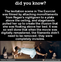That movie magic! 🌟  Get exclusive Did You Know(s) via text message ➡ http://fact-snacks.com: did you know?  The levitation scene in The Exorcist  was filmed by attaching monofilaments  from Regan's nightgown to a plate  above the ceiling, and stagehands  pulled her up to create the illusion that  she was floating above her bed. It was  so well done that when the movie was  digitally remastered, the filaments didn't  need to be removed- they were  completely invisible.  DIDYouK Now BLOG coM  PHOTO: THE EXORCIST That movie magic! 🌟  Get exclusive Did You Know(s) via text message ➡ http://fact-snacks.com