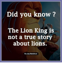 did you know: Did you know?  The Lion King is  not a true story  about lions.  fb.com/Shity Facts
