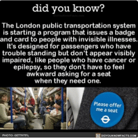 Great idea! 💡💡💡 awesome transportation london subway ➡📱Download our free App: [LINK IN BIO]: did you know?  The London public transportation system  is starting a program that issues a badge  and card to people with invisible illnesses  It's designed for passengers who have  trouble standing but don't appear visibly  impaired, like people who have cancer or  epilepsy, so they don't have to feel  awkward asking for a seat  when they need one.  Please offer  me a seat  R DIDYOUKNOWFACTS.COM  PHOTO: G Great idea! 💡💡💡 awesome transportation london subway ➡📱Download our free App: [LINK IN BIO]