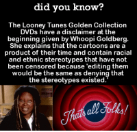 Funny, Looney Tunes, and Whoopi Goldberg: did you know?  The Looney Tunes Golden Collection  DVDs have a disclaimer at the  beginning given by Whoopi Goldberg.  She explains that the cartoons are a  product of their time and contain racial  and ethnic stereotypes that have not  been censored because 'editing them  would be the same as denying thalt  the stereotypes existed. It's also on the Tom and Jerry collection.