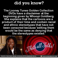 """Looney Tunes, Tumblr, and Wikipedia: did you know?  The Looney Tunes Golden Collection  DVDs have a disclaimer at the  beginning given by Whoopi Goldberg.  She explains that the cartoons are a  product of their time and contain racial  and ethnic stereotypes that have not  been censored because 'editing thenm  would be the same as denying thalt  the stereotypes existed.  all Foles  PHOTO: YOUTUBE, BRIAN JOHN (BJ) RETROWARNER BROS.  DIDYOUKNOWBLOG.COM <p><a href=""""http://pipermccloud.tumblr.com/post/160990161128/lethal-cuddles-did-you-kno-the-looney-tunes"""" class=""""tumblr_blog"""">pipermccloud</a>:</p> <blockquote> <p><a href=""""http://lethal-cuddles.tumblr.com/post/160990061857/did-you-kno-the-looney-tunes-golden-collection"""" class=""""tumblr_blog"""">lethal-cuddles</a>:</p> <blockquote> <p><a href=""""http://didyouknowblog.com/post/145734015143/the-looney-tunes-golden-collection-dvds-have-a"""" class=""""tumblr_blog"""">did-you-kno</a>:</p> <blockquote><p>The Looney Tunes Golden Collection  DVDs have a disclaimer at the  beginning given by Whoopi Goldberg.  She explains that the cartoons are a  product of their time and contain racial  and ethnic stereotypes that have not  been censored because 'editing them  would be the same as denying that  the stereotypes existed.'  <a href=""""https://en.wikipedia.org/wiki/Looney_Tunes#Censorship"""">Source</a> <a href=""""https://www.youtube.com/watch?v=HCT1clqci3I"""">Source 2</a></p></blockquote> <p>I like this approach.<br/><br/>After all, if you erase the past, you can never learn from it.</p> </blockquote> <p>^^^^^^^^^</p> </blockquote>"""