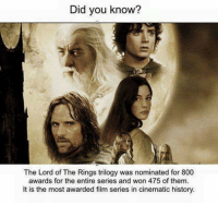 And rightly so.   - Nerwen: Did you know?  The Lord of The Rings trilogy was nominated for 800  awards for the entire series and won 475 of them.  It is the most awarded film series in cinematic history. And rightly so.   - Nerwen