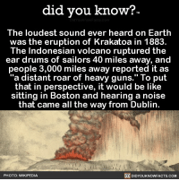 """Amazon, Apple, and Be Like: did you know?  The loudest sound ever heard on Earth  was the eruption of Krakatoa in 1883.  The Indonesian volcano ruptured the  ear drums of sailors 40 miles away, and  people 3,000 miles away reported it as  """"a distant roar of heavy guns."""" To put  that in perspective, it would be like  sitting in Boston and hearing a noise  that came all the way from Dublin  PHOTO: WIKIPEDIA  DIDYOUKNOWFACTS.COM Yep, that would be pretty loud. 😳🤯 wow mindblown loud 📢 Share the knowledge! Tag your friends in the comments. ➖➖➖➖➖➖➖➖➖➖➖ Want more Did You Know(s)? ➡📓 Buy our book on Amazon: [LINK IN BIO] ➡📱 Download our App: http:-apple.co-2i9iX0u ➡📩 Get daily text message alerts: http:-Fact-Snacks.com ➡📩 Free email newsletter: http:-DidYouKnowFacts.com-Sign-Up- ➖➖➖➖➖➖➖➖➖➖➖ We post different content across our channels. Follow us so you don't miss out! 📍http:-facebook.com-didyouknowblog 📍http:-twitter.com-didyouknowfacts ➖➖➖➖➖➖➖➖➖➖➖ DYN FACTS TRIVIA TIL DIDYOUKNOW NOWIKNOW"""