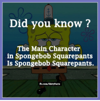 Spongebob Squarepants: Did you know?  The Main Character  in Spongebob Squarepants  Is Spongebob Squarepants.  fb.com/Shity Facts