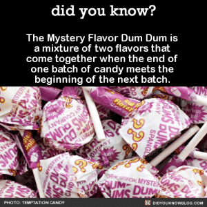 did-you-kno:  The Mystery Flavor Dum Dum is a mixture of two flavors that come together when the end of one batch of candy meets the beginning of the next batch.   This marketing idea was well-received by consumers and made the production process run more smoothly. Instead of shutting down to clean the candy equipment between flavors, they just combined the tail end of one flavor with the beginning of the new one and made pops out of them. Because of this, the candy lines keep running continuously, and the Mystery Flavor pops are a surprise treat every time.   Source : did you know?  The Mystery Flavor Dum Dum is  a mixture of two flavors that  come together when the end of  one batch of candy meets the  beginning of the next batch.  UM  ups  Flavor  Seff  ve Wrar  Y COMPANY  IMS DUMS  PANY  UMS  YSTERY AZ  eSOMPANY  MS P  IMS DUM  DRTHARTIFICIAL MYSTER  TATFO  O DIDYOUKNOWBLOG.COM  PHOTO: TEMPTATION CANDY  EIM  AUMS  DUM  SPANGL  ANY  UM  glei  YSTER did-you-kno:  The Mystery Flavor Dum Dum is a mixture of two flavors that come together when the end of one batch of candy meets the beginning of the next batch.   This marketing idea was well-received by consumers and made the production process run more smoothly. Instead of shutting down to clean the candy equipment between flavors, they just combined the tail end of one flavor with the beginning of the new one and made pops out of them. Because of this, the candy lines keep running continuously, and the Mystery Flavor pops are a surprise treat every time.   Source
