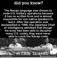 So amazing!  FYI, we post different content on Instagram, follow us here: http://instagram.com/didyouknowblog ☚: did you know?  The Navajo language was chosen to  code U.S. military operations because  it has no written form and is almost  impossible for non-native speakers to  learn. After the operation was  declassified in 1968, the Japanese Chief  of Intelligence admitted that though  his army had been able to decipher  many U.S. codes, they were never  able to crack the Navajo code  DIDYOUKNOWBLOG.coM  PHOTO: ITVS. ORG So amazing!  FYI, we post different content on Instagram, follow us here: http://instagram.com/didyouknowblog ☚
