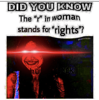 "R: DID YOU KNOW  The ""r in woman  stands for 'rights?"