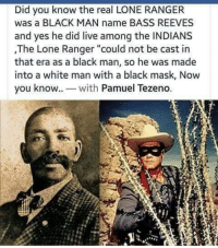 "Black, Live, and Search: Did you know the real LONE RANGER  was a BLACK MAN name BASS REEVES  and yes he did live among the INDIANS  ,The Lone Ranger ""could not be cast in  that era as a black man, so he was made  into a white man with a black mask, Now  you know. wh Pamuel Tezeno. From FB. Did a quick search and this is the original Lone Ranger. Over 3000 fugitives arrested by him."