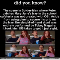 Memes, Tobey Maguire, and Columbia: did you know?  The scene in Spider-Man where Peter  catches Mary Jane's tray in the school  cafeteria was not created with CGI. Aside  from using glue to secure his grip on  the tray, the sleight-of-hand stunt was  entirely performed by Tobey Maguire.  It took him 156 takes fo get it just right.  PHOTO YOUTUBEMARVEL/COLUMBIA PICTURES  DIDYOUKNOWFACTS.COM Overachiver 😏 interesting movies moviemagic spiderman ➡📱Download our free App: [LINK IN BIO]