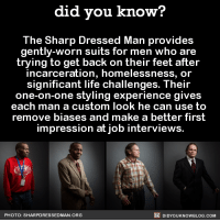 "<p><a href=""http://didyouknowblog.com/post/143090444650/the-sharp-dressed-man-provides-gently-worn-suits"" class=""tumblr_blog"">did-you-kno</a>:</p><blockquote> <p>The Sharp Dressed Man provides  gently-worn suits for men who are  trying to get back on their feet after  incarceration, homelessness, or  significant life challenges. </p> <figure data-orig-width=""782"" data-orig-height=""244"" class=""tmblr-full""><img src=""https://78.media.tumblr.com/74d9ba9c145e08e78b1bfc7d415f723c/tumblr_inline_o5ueig2M6d1sjh1ps_540.jpg"" alt=""image"" data-orig-width=""782"" data-orig-height=""244""/></figure><p><i>  ""I've never worn a suit before. Now I feel like I can take on anyone and win.""   </i><br/></p> <figure data-orig-width=""500"" data-orig-height=""330"" class=""tmblr-full""><img src=""https://78.media.tumblr.com/26a6084fe24fd4cca63e8e9bec51aae4/tumblr_inline_o5ueigkI941sjh1ps_540.jpg"" alt=""image"" data-orig-width=""500"" data-orig-height=""330""/></figure><p><i>  ""I felt special getting attention from the staff. When I looked at myself in the mirror I felt so handsome. It made me feel like I am ready to get a job.""   </i><br/></p> <figure data-orig-width=""768"" data-orig-height=""245"" class=""tmblr-full""><img src=""https://78.media.tumblr.com/cc210c1f0711908da450ed6d439bf214/tumblr_inline_o5ueih0knm1sjh1ps_540.jpg"" alt=""image"" data-orig-width=""768"" data-orig-height=""245""/></figure><p><a href=""http://www.sharpdressedman.org/#top"">Source</a></p> </blockquote>  <p>Never underestimate what a little self-esteem boost can do.</p>: did you know?  The Sharp Dressed Man provides  gently-worn suits for men who are  trying to get back on their feet after  incarceration, homelessness, or  significant life challenges. Their  one-on-one styling experience gives  each man a custom look he can use to  remove biases and make a better first  impression at job interviews.  PHOTO: SHARPDRESSEDMAN ORG  DIDYOUKNOWBLOG.COM <p><a href=""http://didyouknowblog.com/post/143090444650/the-sharp-dressed-man-provides-gently-worn-suits"" class=""tumblr_blog"">did-you-kno</a>:</p><blockquote> <p>The Sharp Dressed Man provides  gently-worn suits for men who are  trying to get back on their feet after  incarceration, homelessness, or  significant life challenges. </p> <figure data-orig-width=""782"" data-orig-height=""244"" class=""tmblr-full""><img src=""https://78.media.tumblr.com/74d9ba9c145e08e78b1bfc7d415f723c/tumblr_inline_o5ueig2M6d1sjh1ps_540.jpg"" alt=""image"" data-orig-width=""782"" data-orig-height=""244""/></figure><p><i>  ""I've never worn a suit before. Now I feel like I can take on anyone and win.""   </i><br/></p> <figure data-orig-width=""500"" data-orig-height=""330"" class=""tmblr-full""><img src=""https://78.media.tumblr.com/26a6084fe24fd4cca63e8e9bec51aae4/tumblr_inline_o5ueigkI941sjh1ps_540.jpg"" alt=""image"" data-orig-width=""500"" data-orig-height=""330""/></figure><p><i>  ""I felt special getting attention from the staff. When I looked at myself in the mirror I felt so handsome. It made me feel like I am ready to get a job.""   </i><br/></p> <figure data-orig-width=""768"" data-orig-height=""245"" class=""tmblr-full""><img src=""https://78.media.tumblr.com/cc210c1f0711908da450ed6d439bf214/tumblr_inline_o5ueih0knm1sjh1ps_540.jpg"" alt=""image"" data-orig-width=""768"" data-orig-height=""245""/></figure><p><a href=""http://www.sharpdressedman.org/#top"">Source</a></p> </blockquote>  <p>Never underestimate what a little self-esteem boost can do.</p>"