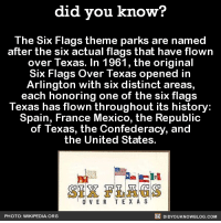 Dank, Wikipedia, and Email: did you know?  The Six Flags theme parks are named  after the six actual flags that have flown  over Texas. In 1961, the original  Six Flags over Texas opened in  Arlington with six distinct areas,  each honoring one of the six flags  Texas has flown throughout its history:  Spain, France Mexico, the Republic  of Texas, the Confederacy, and  the United States.  SIX FLAGS  O VER TE X A S  DIDYoukNowBLOG.coM  PHOTO: WIKIPEDIA. ORG I always wondered...🚩🚩🚩🚩🚩🚩  Want more Did You Know's? Sign-up below... ➡ Text message alerts: http://fact-snacks.com ➡ Email: http://goo.gl/iRFFE7