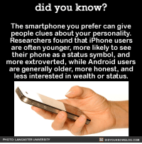 iPhone vs. Android 📱  Did You Know we have a book on Amazon? ➡ http://amzn.to/2eNRlj1: did you know?  The smartphone you prefer can give  people clues about your personality  Researchers found that iPhone users  are often younger, more likely to see  their phone as a status symbol, and  more extroverted, while Android users  are generally older, more honest, and  less interested in wealth or status.  DIDYoukNowBLOG.coM  PHOTO: LANCASTER UNIVERSITY iPhone vs. Android 📱  Did You Know we have a book on Amazon? ➡ http://amzn.to/2eNRlj1