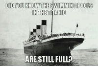<p>Such An Interesting Fact.</p>: DID YOU KNOW THE SWIMMING POOLS  IN THE TITANIC  ARE STILL FULL <p>Such An Interesting Fact.</p>