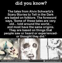 "These stories are the CREEPIEST. 😱😱😱  Want more Did You Know's? Sign-up below... ➡ Text message alerts: http://fact-snacks.com ➡ Email: http://goo.gl/iRFFE7: did you know?  The tales from Alvin Schwartz's  Scary Stories to Tell in the Dark  are based on folklore. The foreword  says, ""Some of these tales are very  old... told around the world...  and most have the same origins.  They are based on things that  people saw or heard or experienced  or thought they did.'  DIDYouK Now BLOG coM  PHOTO: HAR PERCOLLINSIS  TEPHENGAMMELL These stories are the CREEPIEST. 😱😱😱  Want more Did You Know's? Sign-up below... ➡ Text message alerts: http://fact-snacks.com ➡ Email: http://goo.gl/iRFFE7"