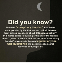 """Assassination, Memes, and 🤖: Did you know?  The term """"conspiracy theorist"""" was a term  made popular by the CIA to stop critical thinkers  from asking questions about JFK assassination?  In a memo called """"Counting criticism of the Warren  report"""" the CIA set out to make  the term """"conspiracy  theorist"""" a weapon to be used against anyone  who questioned the government's secret  activities and programs. Did you know?"""