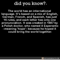 Amazon, Apple, and Doctor: did you know?  The world has an international  language. It's based on a mix of English,  German, French, and Spanish, has just  16 rules, and each letter has only one  pronunciation. It was created in 1887 by  a Polish doctor, who named it Esperanto  meaning 'hope'- because he hoped it  could bring the world together.  DIDYOUKNOWFACTS.COM Thanks for trying? 🤝 interesting history language past words 📢 Share the knowledge! Tag your friends in the comments. ➖➖➖➖➖➖➖➖➖➖➖ Want more Did You Know(s)? ➡📓 Buy our book on Amazon: [LINK IN BIO] ➡📱 Download our App: http:-apple.co-2i9iX0u ➡📩 Get daily text message alerts: http:-Fact-Snacks.com ➡📩 Free email newsletter: http:-DidYouKnowFacts.com-Sign-Up- ➖➖➖➖➖➖➖➖➖➖➖ We post different content across our channels. Follow us so you don't miss out! 📍http:-facebook.com-didyouknowblog 📍http:-twitter.com-didyouknowfacts ➖➖➖➖➖➖➖➖➖➖➖ DYN FACTS TRIVIA TIL DIDYOUKNOW NOWIKNOW