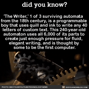 Af, News, and Pressure: did you know?  The Writer,' 1 of 3 surviving automata  from the 18th century, is a programma  boy that uses quill and ink to write any 40  letters of custom text. This 240-year-old  automaton uses all 6,000 of its parts to  create just enough pressure for fluid,  elegant writing, and is thought by  some to be the first computer.  PHOTO: BBCFOURYOUTUBE/TECHNOLOGY NEWS  DIDYOUKNOWBLOG.COM kittyknowsthings: eilupt:  biggest-gaudiest-patronuses:  sauntering-vaguely-downwards:  roboticsappreciationsociety:  did-you-kno:  'The Writer,' 1 of 3 surviving automata   from the 18th century, is a programmable  boy that uses quill and ink to write any 40  letters of custom text. This 240-year-old  automaton uses all 6,000 of its parts to  create just enough pressure for fluid,  elegant writing, and is thought by  some to be the first computer.  Source  This is truly a masterpiece of engineering from an early age. So amazing!  okay LOOK. I understand that on a purely mechanical and engineering level that this is an incredible piece but if scifi and fantasy media has taught me anything it's that this motherfucker is haunted af and probably writes out gruesome deaths that mysteriously end up coming to pass thanks but NO THANKS BYE  computer science major here, i'm with haunted guy  Writer is actually one of a set language of three! The other ones play the organ: And draw (it produces four different drawings):  Thank you for these images. Which just might give me nightmares.