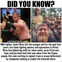 "Africa, Taken, and Http: DID YOU KNOW?  THEFREETHOUCHTPROJECT.co  MMA fighter Justin Wren left the octagon and for the past four  years, he's been fighting slavery and oppression in Africa.  Wren has helped dig wells for clean water, grow & harvest  fond, and buy back land that was taken fram the Pygmy  people. He's also working to replant trees in areas deforested  by companies seeking to exploit the minerals there. <p>What a kind soul. via /r/wholesomememes <a href=""http://ift.tt/2z3W1t2"">http://ift.tt/2z3W1t2</a></p>"
