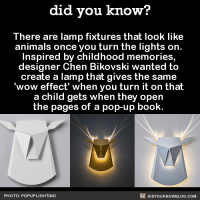 Amazon, Anime, and Dank: did you know?  There are lamp fixtures that look like  animals once you turn the lights on  Inspired by childhood memories,  designer Chen Bikovski wanted to  create a lamp that gives the same  wow effect' when you turn it on that  a child gets when they open  the pages of a pop-up book.  DIDYouK Now BLOG coM  PHOTO: POPUP LIGHTING Christmas IS coming up after all...🎁  Want more Did You Know(s)? ➡ 📓 Buy our book on Amazon: http://amzn.to/2eNRlj1 ➡📱 Get text message alerts: http://fact-snacks.com ➡ 📩  Free email newsletter: http://goo.gl/iRFFE7