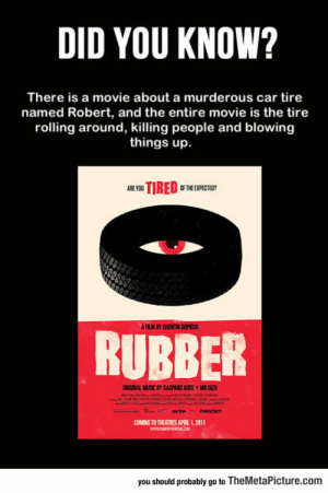 Music, Tumblr, and Blog: DID YOU KNOW?  There is a movie about a murderous car tire  named Robert, and the entire movie is the tire  rolling around, killing people and blowing  things up.  0F THE EXPECTEO?  AFLIM BY QUENTIN DPELC  RUBBER  ORIGINAL MUSİC BY GASPARD AUGE tMR020  OMNG TO THEATRES  11.2011  you should probably go to TheMetaPicture.com srsfunny:  I Really Need To Watch This