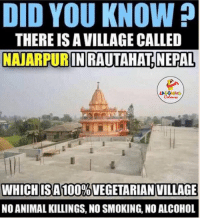 no alcohol: DID YOU KNOW?  THERE IS AVILLAGE CALLED  NANARPURINRAUTAHTNEPAL  WHICHISA 100%VEGETARIAN VILLAGE  NO ANIMAL KILLINGS, NO SMOKING, NO ALCOHOL