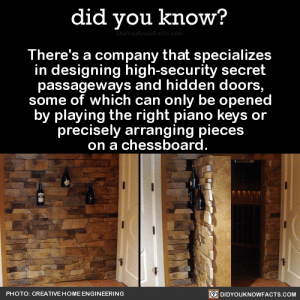 wroughtornot:  superdevisystem:  did-you-kno:  There's a company that specializes in designing high-security secret passageways and hidden doors, some of which can only be opened by playing the right piano keys or precisely arranging pieces on a chessboard.   Source Source 2  I want to turn my house into a Resident Evil game  me, trying desperately to get into my bathroom: fuck, shit, where'd i put the Eagle Crest : did you know?  There's a company that specializes  in designing high-security secret  passageways and hidden doors  some of which can only be openec  by playing the right piano keys or  precisely arranging pieces  on a chessboard  回DIDYOUKNOWFACTS.COM  PHOTO: CREATIVE HOME ENGINEERING wroughtornot:  superdevisystem:  did-you-kno:  There's a company that specializes in designing high-security secret passageways and hidden doors, some of which can only be opened by playing the right piano keys or precisely arranging pieces on a chessboard.   Source Source 2  I want to turn my house into a Resident Evil game  me, trying desperately to get into my bathroom: fuck, shit, where'd i put the Eagle Crest