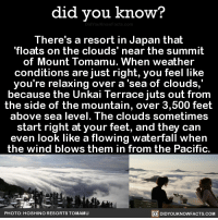 """Dank, 🤖, and Feet: did you know?  There's a resort in Japan that  """"floats on the clouds' near the summit  of Mount Tomamu. When weather  conditions are just right, you feel like  you're relaxing over a sea of clouds,  because the Unkai Terrace juts out from  the side of the mountain, over 3,500 feet  above sea level. The clouds sometimes  start right at your feet, and they can  even look like a flowing waterfall when  the wind blows them in from the Pacific.  PHOTO: HOS  HINO RESORTS TOMAMU  DIDYOUKNOWFACTS.COM TAKE ME HERE. 😍  Get exclusive Did You Know(s) in your inbox ➡ http://goo.gl/iRFFE7"""