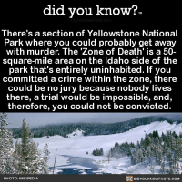 Amazon, Apple, and Crazy: did you know?  There's a section of Yellowstone National  Park where you could probably get away  with murder. The 'Zone of Death' is a 50-  square-mile area on the ldaho side of the  park that's entirely uninhabited. If you  committed a crime within the zone, there  could be no jury because nobody lives  there, a trial would be impossible, and,  therefore, you could not be convicted.  2  DIDYOUKNOWFACTS.coM  PHOTO: WIKIPEDIA Psychopaths, take note. 😳🔪 crazy jury parks nationalparks 📢 Share the knowledge! Tag your friends in the comments. ➖➖➖➖➖➖➖➖➖➖➖ Want more Did You Know(s)? ➡📓 Buy our book on Amazon: [LINK IN BIO] ➡📱 Download our App: http:-apple.co-2i9iX0u ➡📩 Get daily text message alerts: http:-Fact-Snacks.com ➡📩 Free email newsletter: http:-DidYouKnowFacts.com-Sign-Up- ➖➖➖➖➖➖➖➖➖➖➖ We post different content across our channels. Follow us so you don't miss out! 📍http:-facebook.com-didyouknowblog 📍http:-twitter.com-didyouknowfacts ➖➖➖➖➖➖➖➖➖➖➖ DYN FACTS TRIVIA TIL DIDYOUKNOW NOWIKNOW