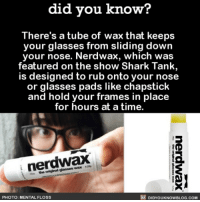 Amazon, Apple, and Books: did you know?  There's a tube of wax that keeps  your glasses from sliding down  your nose. Nerdwax, which was  featured on the show Shark Tank  is designed to rub onto your nose  or glasses pads like chapstick  and hold your frames in place  for hours at a time.  nerdwax  s the original glasses wax 42s  PHOTO: MENTAL FLOSS  屁DIDYOUKNOWBLOG.COM Best invention ever. 🤓 nerdwax glasses i vention sharktank 📢 Share the knowledge! Tag your friends in the comments. ➖➖➖➖➖➖➖➖➖➖➖ Want more Did You Know(s)? ➡📓 Buy our book on Amazon: [LINK IN BIO] ➡📱 Download our App: http:-apple.co-2i9iX0u ➡📩 Get daily text message alerts: http:-Fact-Snacks.com ➡📩 Free email newsletter: http:-DidYouKnowFacts.com-Sign-Up- ➖➖➖➖➖➖➖➖➖➖➖ We post different content across our channels. Follow us so you don't miss out! 📍http:-facebook.com-didyouknowblog 📍http:-twitter.com-didyouknowfacts ➖➖➖➖➖➖➖➖➖➖➖ DYN FACTS TRIVIA TIL DIDYOUKNOW NOWIKNOW