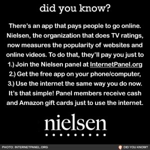 Being Alone, Amazon, and College: did you know?  There's an app that pays people to go online.  Nielsen, the organization that does TV ratings,  now measures the popularity of websites and  online videos. To do that, they'll pay you just to  1.) Join the Nielsen panel at InternetPanel.org  2.) Get the free app on your phone/computer,  3.) Use the internet the same way you do now.  It's that simple! Panel members receive cash  and Amazon gift cards just to use the internet.  nielsen  PHOTO: INTERNETPANEL.ORG  DID YOU KNOW? collegehackable: cntnd:  zarb:  You guys, I looked into it and this is legitimate. According to Wikipedia, Nielsen has been a trusted name since the 1920s, first measuring what radio stations people listened to. In the 1950s, they got into television ratings and now they're measuring the popularity of stuff online. I can't believe they're gonna start paying me to watch youtube videos… I'm truly living in 3019 It took me less than 5 minutes to sign up here  GUYS… in 2019 we live in 3019  I usually scroll past these sorta posts, but I know a lot of broke college kids follow me and want someone to verify if this is real. After doing my homework, I learned that the Nielsen internet panel is undeniably real. (Source: TV Technology) If you're worried about what data they collect, this is from Nielsen's website: TL;DR they only want to know what websites you visit, how long you spend on those sites, etc. and they NEVER collect sensitive data such as usernames, passwords, login information, bank, or credit card information. Facebook already collects (and sells) your data. The difference is that Nielsen wants to pay you and they're not sneaky about it. So yes, you can quite literally get paid to watch youtube videos. Pro-Tip: to make the most money, you guys should join the panel on your computer AND your phone because you can earn more for multiple devices. Besides regular rewards, Nielsen gives away $10,000 cash each month. You could receive a thousand dollars in one month from the sweepstakes alone. If you keep Nielsen on your computer, you'll be automatically entered into their monthly sweepstakes, so the app is a must-have on laptop or desktop. Two people win $1000 each month and four hundred people win cash prizes. Another reason to add multiple devices is that   annually they will pay you $50 per mobile device you connect, so it pays to put Nielsen on all your devices, even that old phone in a drawer somewhere if it'll turn on. Tablets work too, as do iPods and E-Readers.