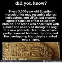 Dank, Egyptian, and 🤖: did you know?  These 3,000-year-old Egyptian  hieroglyphics may resemble planes,  helicopters, and UFOs, but experts  agree it's just an effect caused by  erosion. The Stone WaS Once filled With  plaster and re-carved during the reign  of a new pharaoh. Over time, erosion  partly revealed both inscriptions, and  the overlapping hieroglyphs created  new shapes.  DIDYouK Now BLOG coM  PHOTO: WIKIMEDIA COMMONS Crazy! ✈️  FYI, we post different content on Instagram, follow us here: http://instagram.com/didyouknowblog ☚
