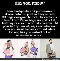 Dank, Blog, and Cartoon: did you know?  These backpacks and purses aren't  drawn onto the photos, they're real,  3D bags designed to look like cartoons  Jump From Paper bags are pretty flat,  but they're also functional most will fit  your laptop, wallet, keys and whatever  else you need to carry around while  looking like you walked out of  an animated world.  DIDYouK Now BLOG coM  PHOTO: MY MODERN MET These are crazy looking! 🎒  Subscribe and get Did You Know(s) texted directly to you ➡ https://fact-snacks.com