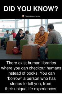 """Books, Life, and Libraries: DID YOU KNOw?  ThinkingHumanity.com  UMAN LBRARY  RESERVED  There exist human libraries  where you can checkout humans  instead of books. You can  """"borrow"""" a person who has  stories to tell you, from  their unique life experiences."""