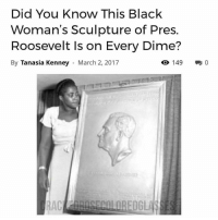 Memes, Columbia, and Austria: Did You know  This Black  Woman's Sculpture of Pres.  Roosevelt Is on Every Dime?  By Tanasia Kenney  March 2, 2017  O 149  0 That's right. The image of former President Franklin D. Roosevelt you see on the common American dime was adapted from a sculpture commissioned by African-American sculptor, Selma Hortense Burke. ・・・・・・・・・・・・・・・・・・・・・・・ Burke, a renowned artist and educator who founded two art schools during her lifetime, was born in Moorseville, N.C., as one of 10 children to local minister Neal Burke and his wife, Mary Jackson Burke, according to BlackPast.org. Young Selma went on to earn a degree from Winston-Salem State University and graduated as a registered nurse from the St. Agnes School of Nurses in 1924. ・・・・・・・・・・・・・・・・・・・・・・・ Burke worked as a private nurse in New York City for some time, but it was during her brief second marriage to writer Claude McKay that she became involved in the Harlem Renaissance. She worked in Harlem with the Works Progress Administration and Harlem Artists Guild, where she began teaching art appreciation to inner city youths, BlackPast.org reported. Burke's love of art soon carried her overseas to study and hone her skills as a sculptor under artists Aristide Maillol of Paris and Povolney of Vienna, Austria. ・・・・・・・・・・・・・・・・・・・・・・・ In 1940, the budding artist founded the Selma Burke School of Sculpture in New York City. The following year, she earned her Master of Fine Arts degree from Columbia University and went on to join the U.S. Navy in 1942, making her one of the first African-American women to enlist. While serving in the military, Burke was commissioned to create a bronze relief portrait of President Roosevelt, which was later adapted by the U.S. mint. Today, Burke's portrait of Roosevelt's likeness is featured on the dime. blackhistory americanhistory themoreyouknow eachoneteachone