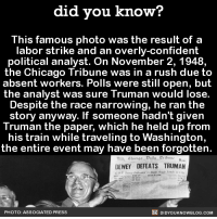 Chicago, Confidence, and Dank: did you know?  This famous photo was the result of a  labor strike and an overly-confident  political analyst. On November 2, 1948,  the Chicago Tribune was in a rush due to  absent workers. Polls were still open, but  the analyst was sure Truman would lose.  Despite the race narrowing, he ran the  story anyway. If someone hadn't given  Truman the paper, which he held up from  his train while traveling to Washington,  the entire event may have been forgotten.  DEWEY DEFEATS TRUMAN  DIDYOUKNOWBLOG.coM  PHOTO: ASSOCIATED PRESS Such a historical photo! 📰  Get Did You Know(s) via text message ➡ http://fact-snacks.com
