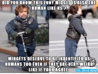 New meme, and today its a normal meme for you my friènds, i made some new memes tonight so be réady for more in the next days: DID YOU KNOW THIS FUNY MIDGET IS ALSO THE  HUMAN LIKE US  MIDGETS DESERVE TO BE INDENTIFIEDAS  HUMANS TOO EVEN IF THEY ARE VERY WEIRD  LIKE IF YOUR AGREE  RIL GIRAUD MEMEs New meme, and today its a normal meme for you my friènds, i made some new memes tonight so be réady for more in the next days
