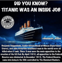 "J.P. Morgan canceled his voyage one hour before he was set to depart on HIS SHIP the Titanic! He, being one of the biggest players in the setting up of the Federal Reserve, eliminated his opposition. Who was against him? John Jacob Aster, (at the time one of the richest men in the world) Isador Strauss and Benjamin Gugganheim. These three men of wealth absolutely opposed the federal reserve and although all three were members of the club of Rome or Masons, it proved once again that the elite will eat there own to get their way. . J.P. Morgan was a major holder in the building of the Titanic. He had it insured and made a fortune off of it sinking. He also had vested interest in the USS California which came within close proximity of the sinking Titanic and could of easily saved nearly all passengers aboard it that night, but instead sailed away. Since the discovery of the wreckage of the Titanic, there is evidence that the ship's bottom was blown out before it hit the iceberg which would also explain why when sinking it nosed up and split in half. Also a very fascinating similarity between the true life experience of the Titanic and a fictitious book written 14 years earlier titled ""The wreck of the Titan"" by Morgan Robertson. Ice is FROZEN WATER it is not stronger than metal. If the Titanic really struck an iceberg, the iceberg would have sank. If you don't believe me, try an experiment at home. Take a block of ice out of your freezer and hit it with a hammer. What breaks? The hammer or the ice? @eddie.ik: DID YOU KNOW?  TITANIC WAS AN INSIDE JOB  RESERA  oilluminati killers  Benjamin Guggenheim, sador Strauss(head of Maeys Department  Stores), and John Astor(the wealthiest man in the world) were all  killed when it sank. Those 3 men were the main opposition to the  creation of the US Fed. By April 1912.all opposition to the Federal  Reserve was eliminated. In December 1913. The Federal Reserve  came into being in the USA contralled by The lluminati Bankers. J.P. Morgan canceled his voyage one hour before he was set to depart on HIS SHIP the Titanic! He, being one of the biggest players in the setting up of the Federal Reserve, eliminated his opposition. Who was against him? John Jacob Aster, (at the time one of the richest men in the world) Isador Strauss and Benjamin Gugganheim. These three men of wealth absolutely opposed the federal reserve and although all three were members of the club of Rome or Masons, it proved once again that the elite will eat there own to get their way. . J.P. Morgan was a major holder in the building of the Titanic. He had it insured and made a fortune off of it sinking. He also had vested interest in the USS California which came within close proximity of the sinking Titanic and could of easily saved nearly all passengers aboard it that night, but instead sailed away. Since the discovery of the wreckage of the Titanic, there is evidence that the ship's bottom was blown out before it hit the iceberg which would also explain why when sinking it nosed up and split in half. Also a very fascinating similarity between the true life experience of the Titanic and a fictitious book written 14 years earlier titled ""The wreck of the Titan"" by Morgan Robertson. Ice is FROZEN WATER it is not stronger than metal. If the Titanic really struck an iceberg, the iceberg would have sank. If you don't believe me, try an experiment at home. Take a block of ice out of your freezer and hit it with a hammer. What breaks? The hammer or the ice? @eddie.ik"