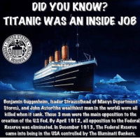 Head, Memes, and Titanic: DID YOU KNOW?  TITANIC WASAN INSIDE JOB  Benjamin Guggenheim, Usador Strauss(head of Macys Department  Stores), and John Astor(the wealthiest man in the world) were all  killed when it sank. Those 3 men were the main opposition to the  creation of the Fed. By April 1912.all opposition to the Federal  Reserve was eliminated. In December 1913, The Federal Reserve  came into being in the USA controlled by The Uluminati Bankers. HERE IS A 1 HOUR DOCUMENTARY: https://www.youtube.com/watch?v=rOeIdDXN8SM