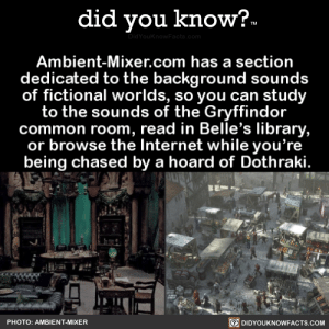 did-you-know:  Ambient-Mixer.com has a section dedicated to the background sounds of fictional worlds, so you can study to the sounds of the Gryffindor common room, read in Belle's library, or browse the Internet while you're being chased by a hoard of Dothraki.(Source, Source 2): did you know?  TM  DidYouKnowFacts.com  Ambient-Mixer.com has a section  dedicated to the background sounds  of fictional worlds, so you can study  to the sounds of the Gryffindor  common room, read in Belle's library,  or browse the Internet while you're  being chased by a hoard of Dothraki.  DIDYOUKNOWFACTS.COM  PHOTO: AMBIENT-MIXER did-you-know:  Ambient-Mixer.com has a section dedicated to the background sounds of fictional worlds, so you can study to the sounds of the Gryffindor common room, read in Belle's library, or browse the Internet while you're being chased by a hoard of Dothraki.(Source, Source 2)